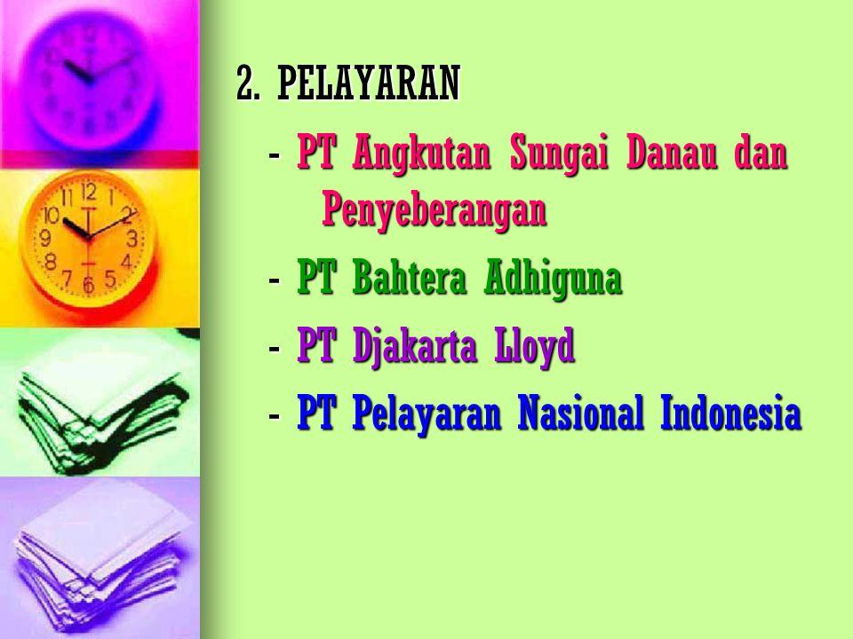 2. PELAYARAN - PT Angkutan Sungai Danau dan Penyeberangan. - PT Bahtera Adhiguna. - PT Djakarta Lloyd.