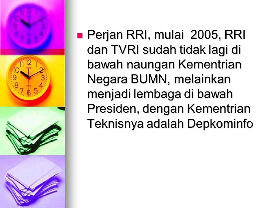 Perjan RRI, mulai 2005, RRI dan TVRI sudah tidak lagi di bawah naungan Kementrian Negara BUMN, melainkan menjadi lembaga di bawah Presiden, dengan Kementrian Teknisnya adalah Depkominfo