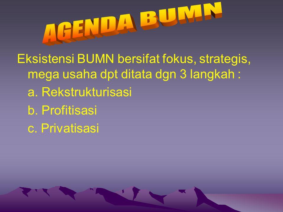 AGENDA BUMN Eksistensi BUMN bersifat fokus, strategis, mega usaha dpt ditata dgn 3 langkah : a. Rekstrukturisasi.