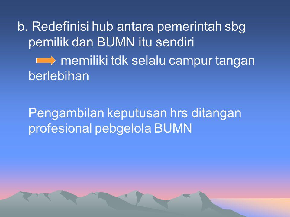 b. Redefinisi hub antara pemerintah sbg pemilik dan BUMN itu sendiri