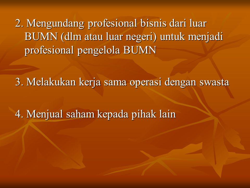 2. Mengundang profesional bisnis dari luar BUMN (dlm atau luar negeri) untuk menjadi profesional pengelola BUMN