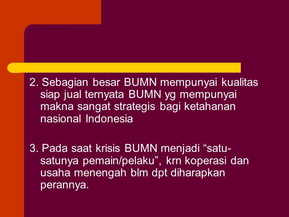 2. Sebagian besar BUMN mempunyai kualitas siap jual ternyata BUMN yg mempunyai makna sangat strategis bagi ketahanan nasional Indonesia