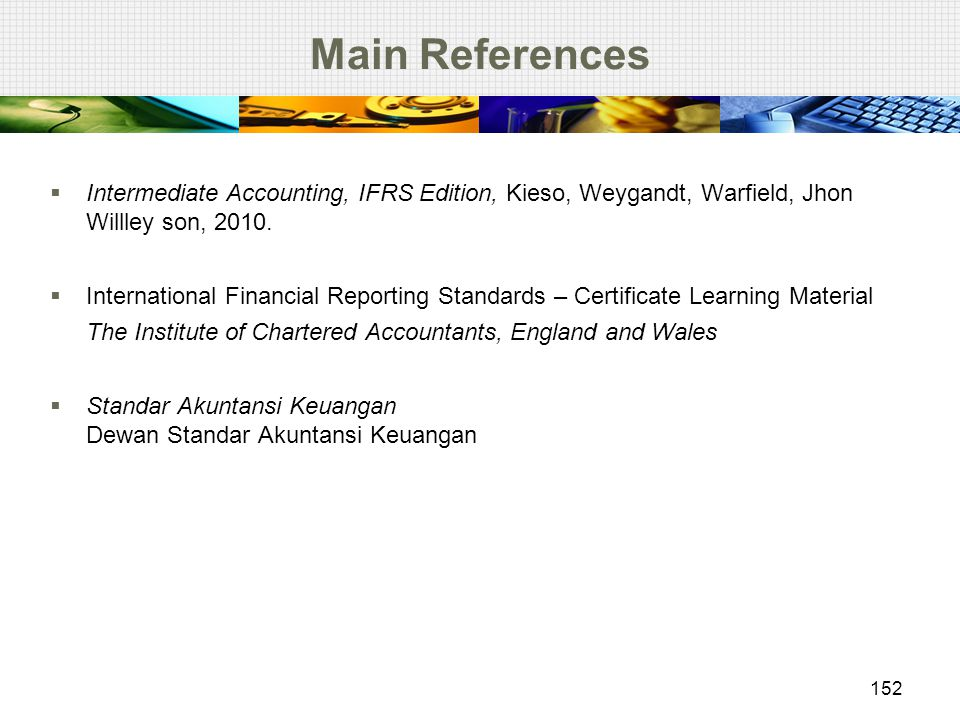 Main References Intermediate Accounting, IFRS Edition, Kieso, Weygandt, Warfield, Jhon Willley son, 2010.