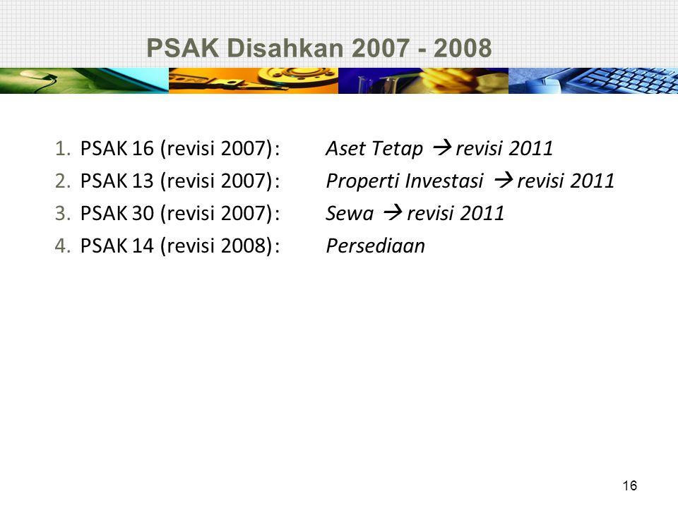 PSAK Disahkan 2007 - 2008 PSAK 16 (revisi 2007) : Aset Tetap  revisi 2011. PSAK 13 (revisi 2007) : Properti Investasi  revisi 2011.
