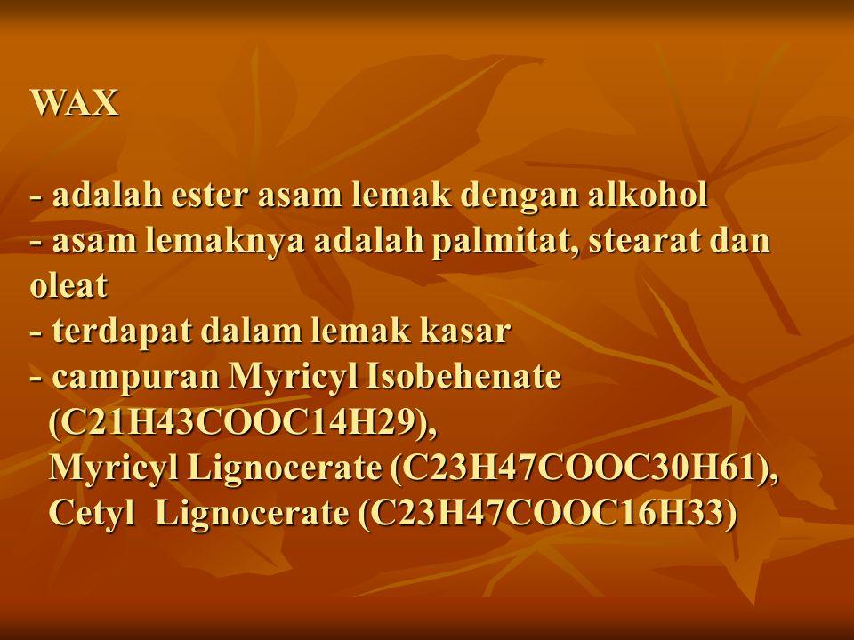 WAX - adalah ester asam lemak dengan alkohol - asam lemaknya adalah palmitat, stearat dan oleat - terdapat dalam lemak kasar - campuran Myricyl Isobehenate (C21H43COOC14H29), Myricyl Lignocerate (C23H47COOC30H61), Cetyl Lignocerate (C23H47COOC16H33)