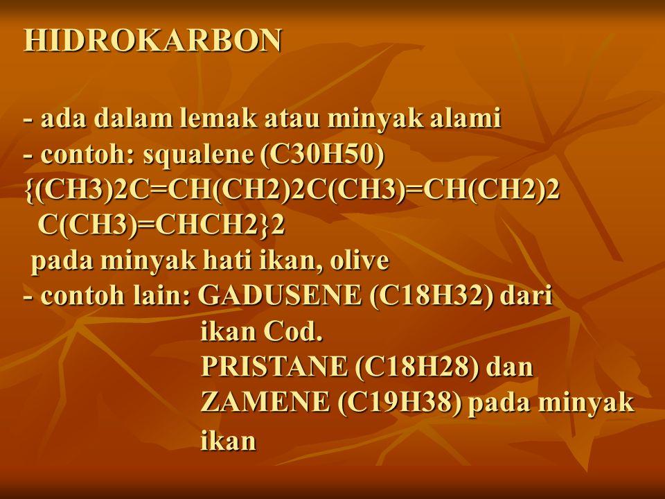 HIDROKARBON - ada dalam lemak atau minyak alami - contoh: squalene (C30H50) {(CH3)2C=CH(CH2)2C(CH3)=CH(CH2)2 C(CH3)=CHCH2}2 pada minyak hati ikan, olive - contoh lain: GADUSENE (C18H32) dari ikan Cod.