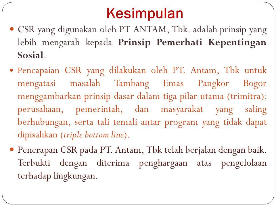 Kesimpulan CSR yang digunakan oleh PT ANTAM, Tbk. adalah prinsip yang lebih mengarah kepada Prinsip Pemerhati Kepentingan Sosial.
