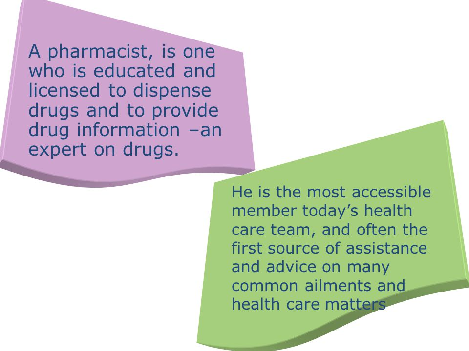 A pharmacist, is one who is educated and licensed to dispense drugs and to provide drug information –an expert on drugs.