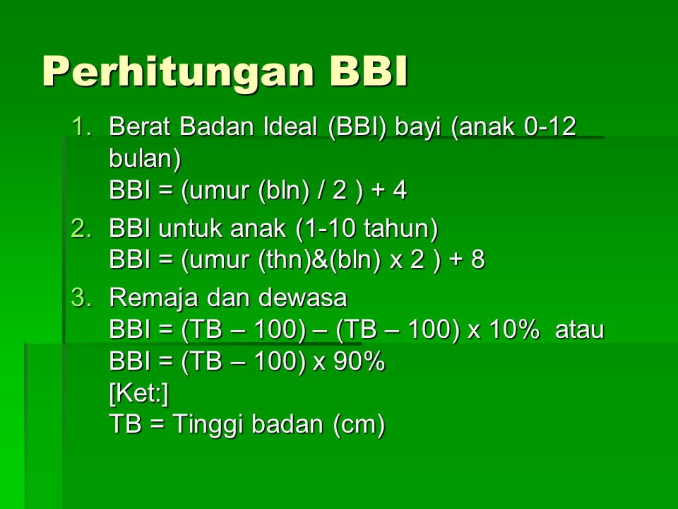 Perhitungan BBI Berat Badan Ideal (BBI) bayi (anak 0-12 bulan) BBI = (umur (bln) / 2 ) + 4.