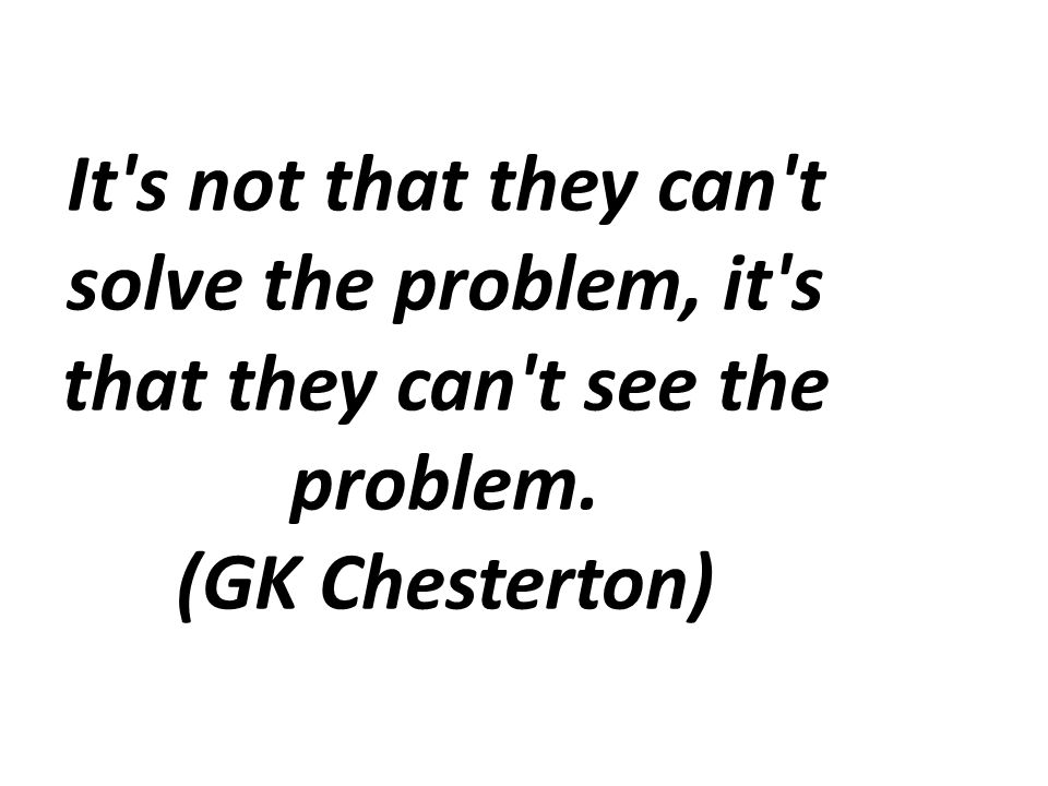 It s not that they can t solve the problem, it s that they can t see the problem. (GK Chesterton)