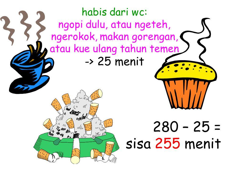 habis dari wc: ngopi dulu, atau ngeteh, ngerokok, makan gorengan, atau kue ulang tahun temen -> 25 menit