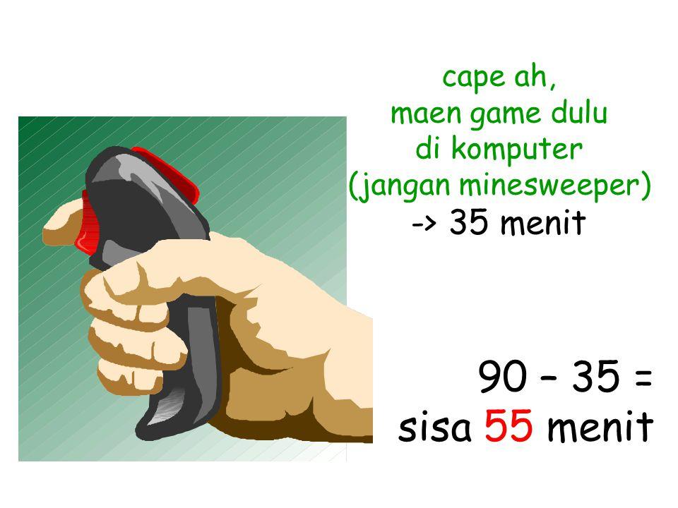 cape ah, maen game dulu di komputer (jangan minesweeper) -> 35 menit