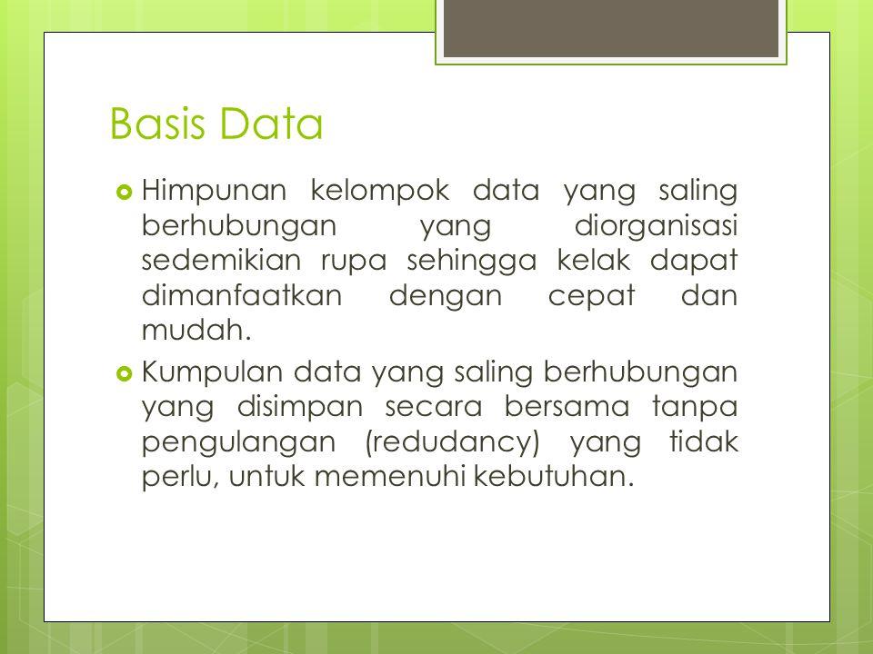 Basis Data Himpunan kelompok data yang saling berhubungan yang diorganisasi sedemikian rupa sehingga kelak dapat dimanfaatkan dengan cepat dan mudah.