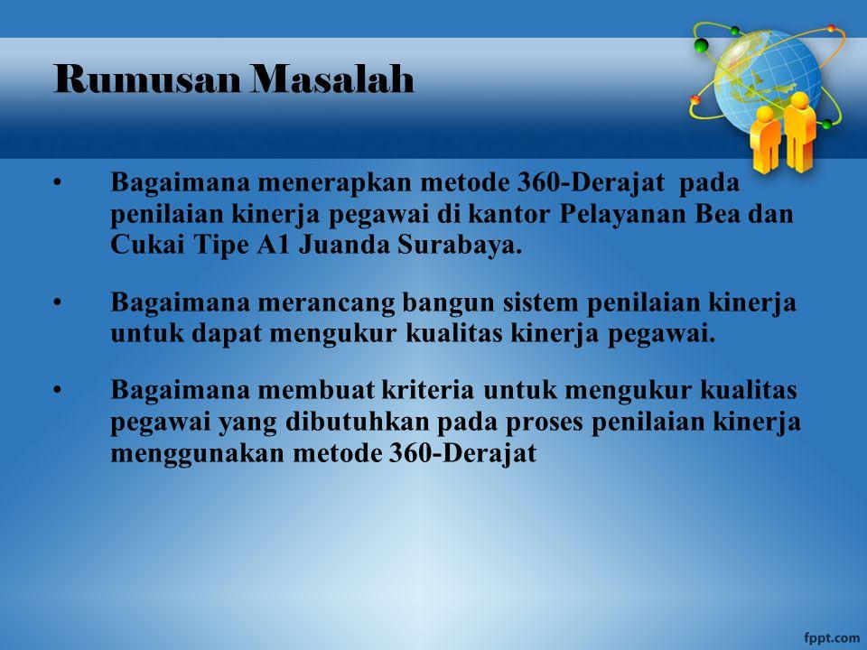 Rumusan Masalah Bagaimana menerapkan metode 360-Derajat pada penilaian kinerja pegawai di kantor Pelayanan Bea dan Cukai Tipe A1 Juanda Surabaya.