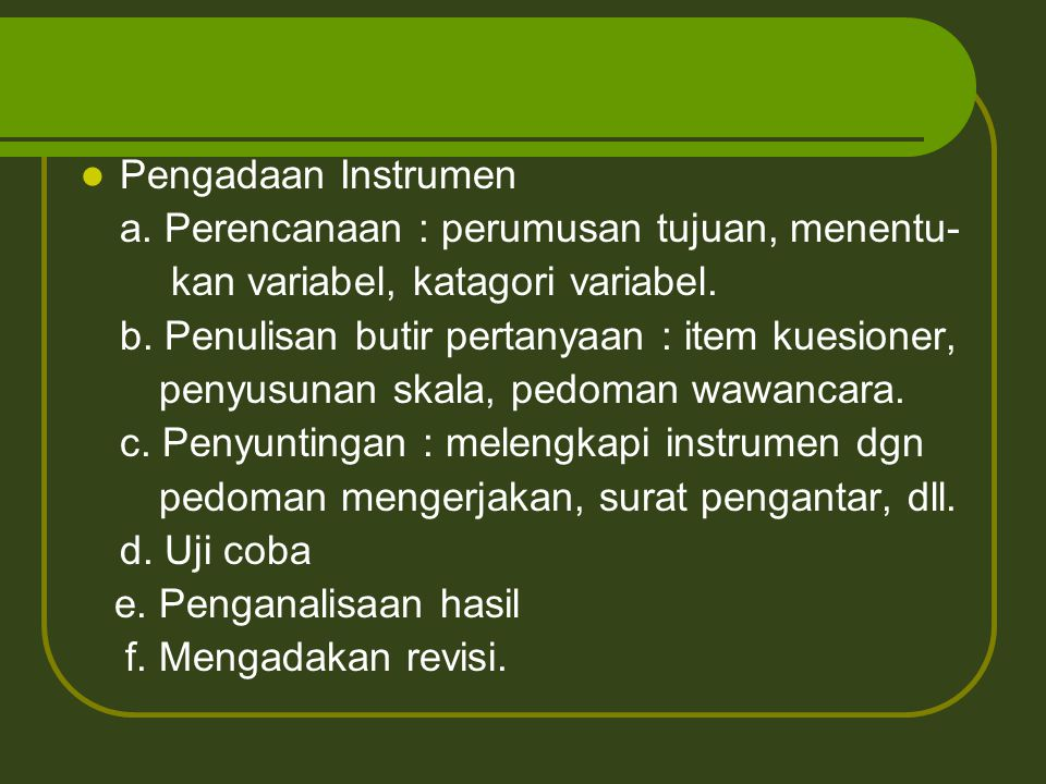 Pengadaan Instrumen a. Perencanaan : perumusan tujuan, menentu- kan variabel, katagori variabel. b. Penulisan butir pertanyaan : item kuesioner,