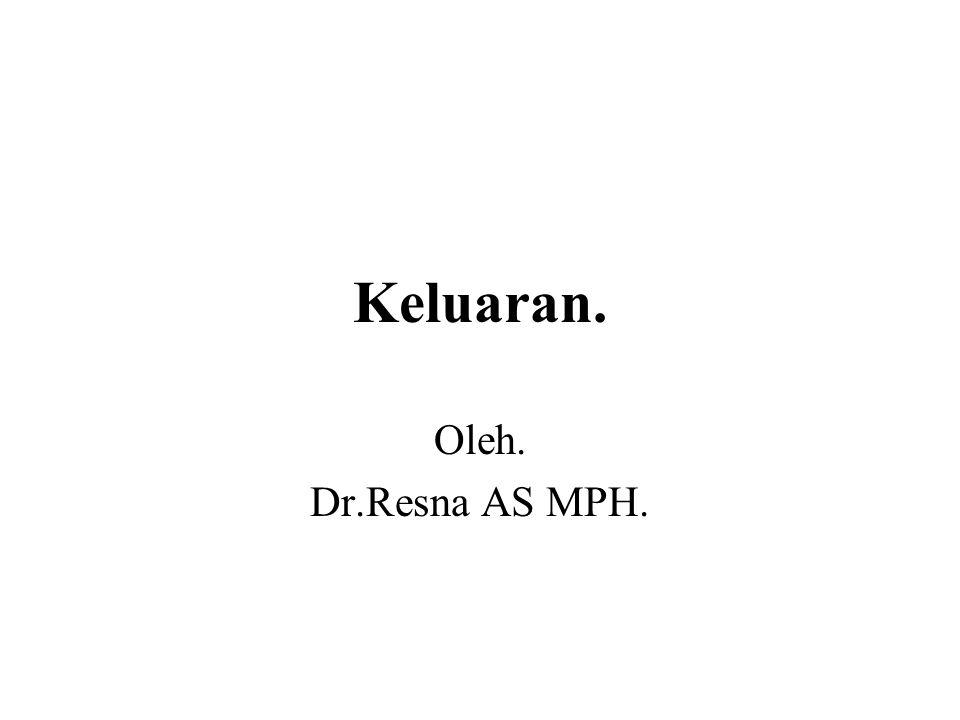 Keluaran. Oleh. Dr.Resna AS MPH.