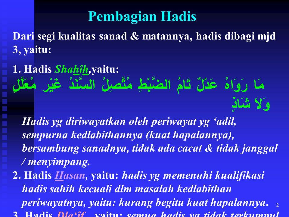 Pembagian Hadis Dari segi kualitas sanad & matannya, hadis dibagi mjd 3, yaitu: 1. Hadis Shahîh,yaitu: