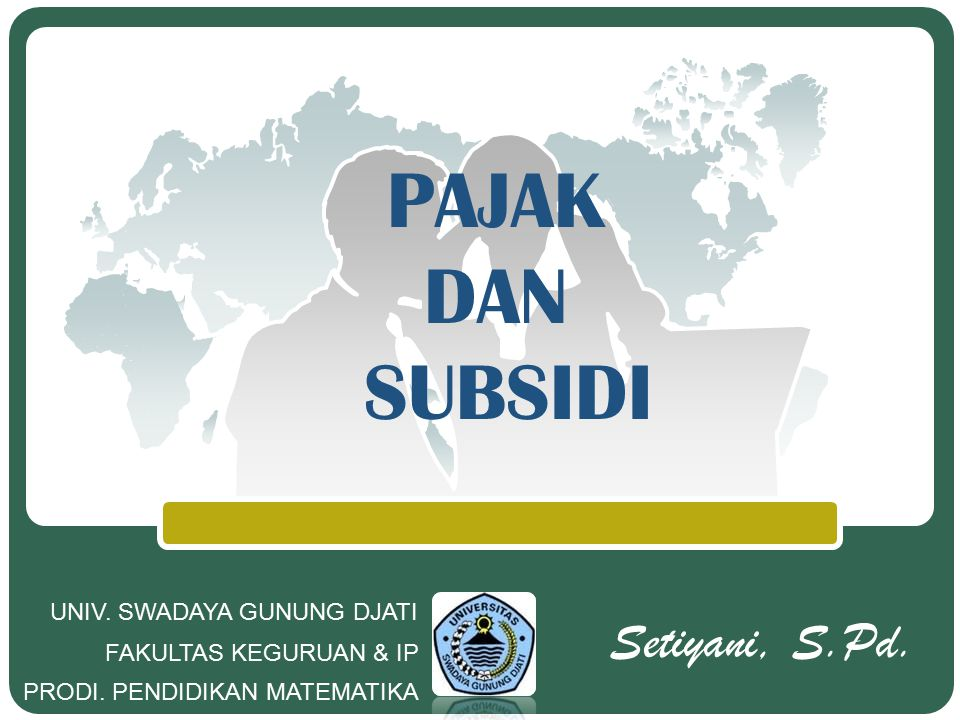 PAJAK DAN SUBSIDI Setiyani, S.Pd. UNIV. SWADAYA GUNUNG DJATI