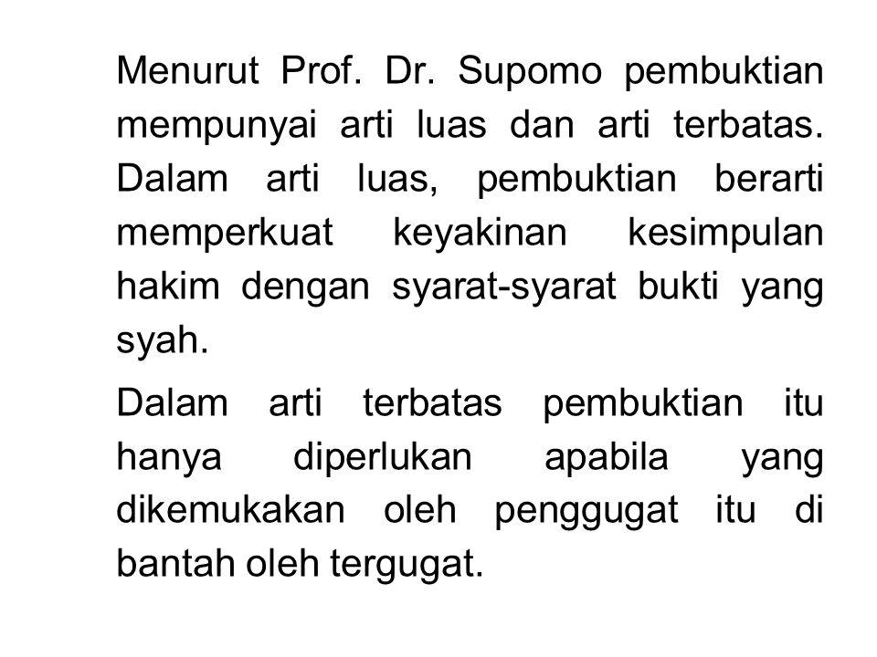 Menurut Prof. Dr. Supomo pembuktian mempunyai arti luas dan arti terbatas. Dalam arti luas, pembuktian berarti memperkuat keyakinan kesimpulan hakim dengan syarat-syarat bukti yang syah.