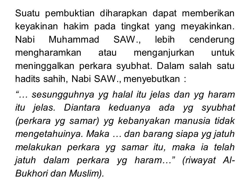 Suatu pembuktian diharapkan dapat memberikan keyakinan hakim pada tingkat yang meyakinkan. Nabi Muhammad SAW., lebih cenderung mengharamkan atau menganjurkan untuk meninggalkan perkara syubhat. Dalam salah satu hadits sahih, Nabi SAW., menyebutkan :