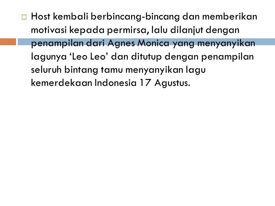 Host kembali berbincang-bincang dan memberikan motivasi kepada permirsa, lalu dilanjut dengan penampilan dari Agnes Monica yang menyanyikan lagunya 'Leo Leo' dan ditutup dengan penampilan seluruh bintang tamu menyanyikan lagu kemerdekaan Indonesia 17 Agustus.