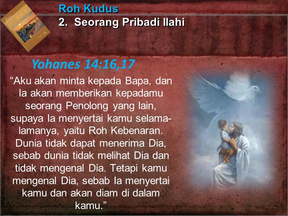 Yohanes 14:16,17 Roh Kudus 2. Seorang Pribadi Ilahi
