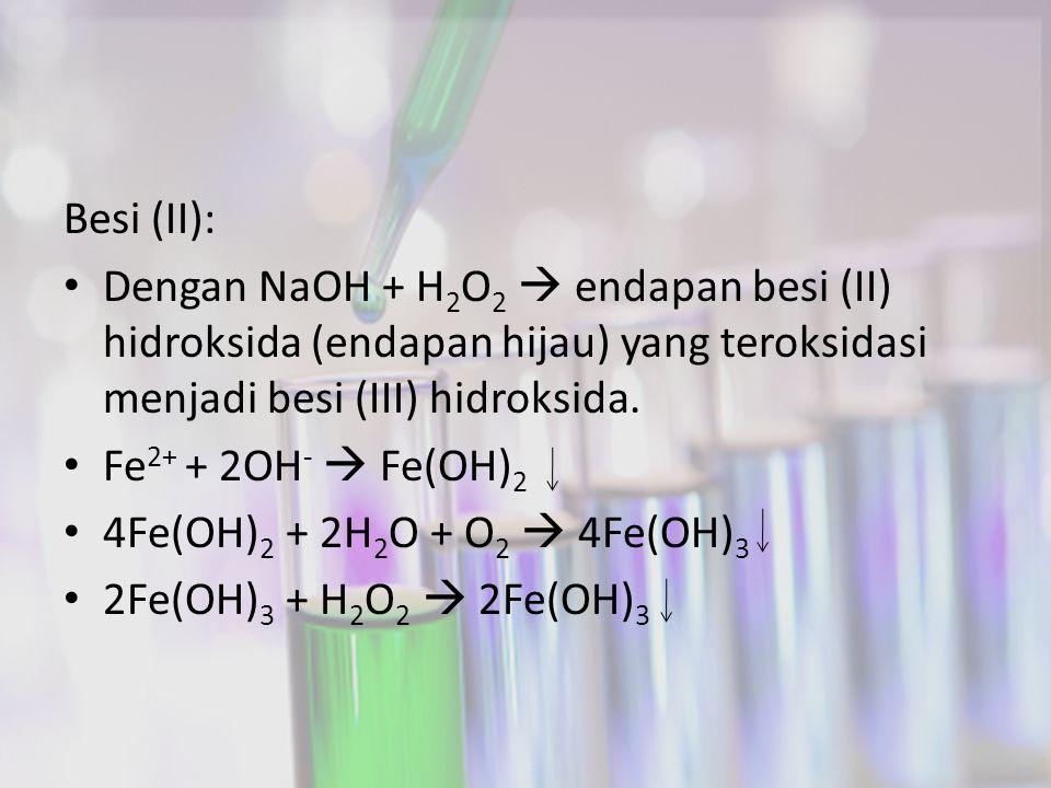 Besi (II): Dengan NaOH + H2O2  endapan besi (II) hidroksida (endapan hijau) yang teroksidasi menjadi besi (III) hidroksida.