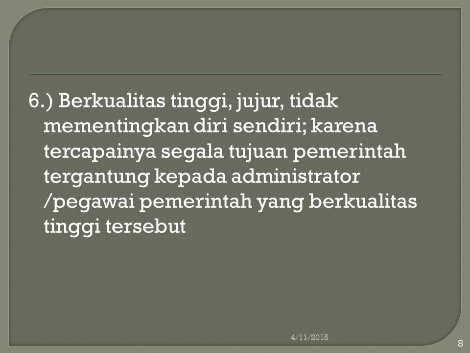 6.) Berkualitas tinggi, jujur, tidak mementingkan diri sendiri; karena tercapainya segala tujuan pemerintah tergantung kepada administrator /pegawai pemerintah yang berkualitas tinggi tersebut