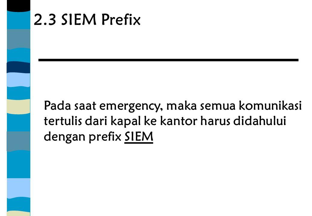 2.3 SIEM Prefix Pada saat emergency, maka semua komunikasi tertulis dari kapal ke kantor harus didahului dengan prefix SIEM.