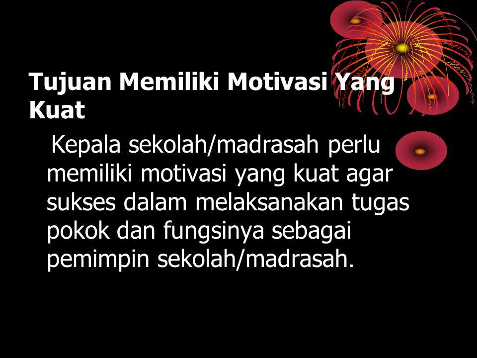 Tujuan Memiliki Motivasi Yang Kuat Kepala sekolah/madrasah perlu memiliki motivasi yang kuat agar sukses dalam melaksanakan tugas pokok dan fungsinya sebagai pemimpin sekolah/madrasah.