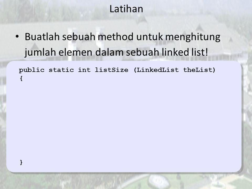 Latihan Buatlah sebuah method untuk menghitung jumlah elemen dalam sebuah linked list! public static int listSize (LinkedList theList)
