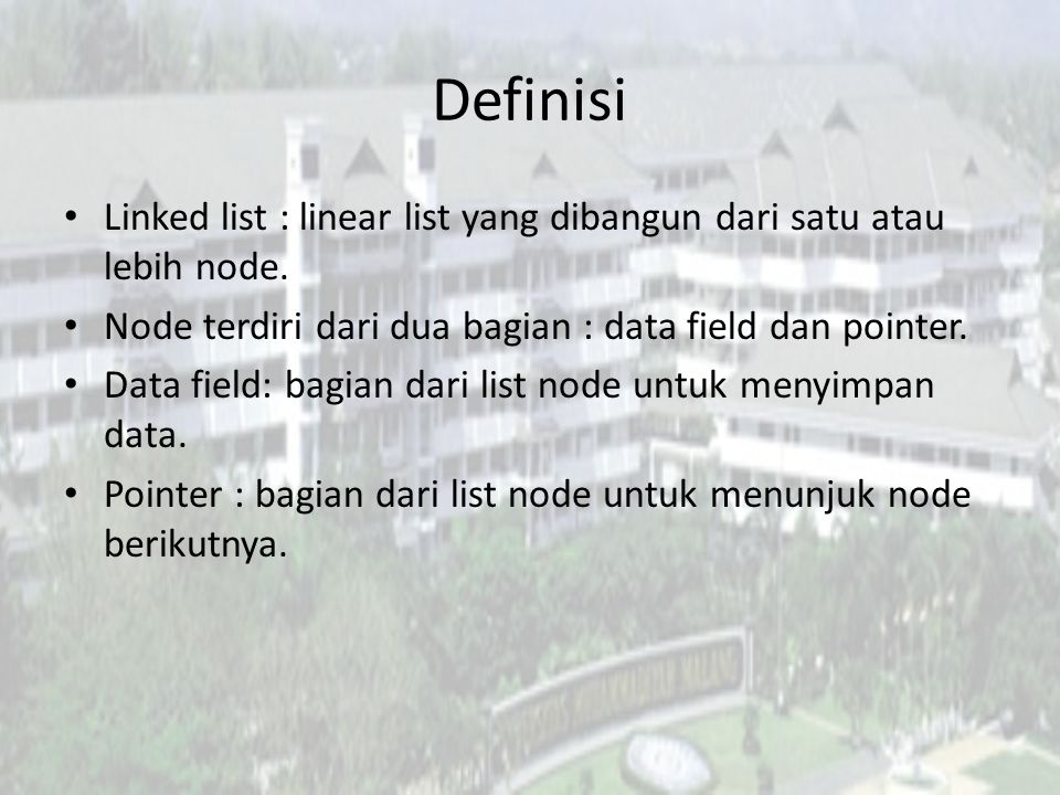 Definisi Linked list : linear list yang dibangun dari satu atau lebih node. Node terdiri dari dua bagian : data field dan pointer.