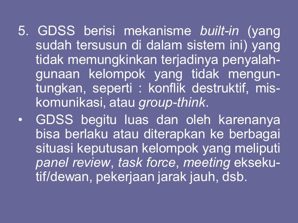 5. GDSS berisi mekanisme built-in (yang sudah tersusun di dalam sistem ini) yang tidak memungkinkan terjadinya penyalah-gunaan kelompok yang tidak mengun-tungkan, seperti : konflik destruktif, mis-komunikasi, atau group-think.