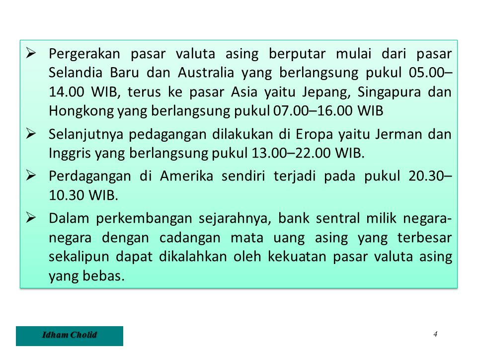 Pergerakan pasar valuta asing berputar mulai dari pasar Selandia Baru dan Australia yang berlangsung pukul 05.00– 14.00 WIB, terus ke pasar Asia yaitu Jepang, Singapura dan Hongkong yang berlangsung pukul 07.00–16.00 WIB