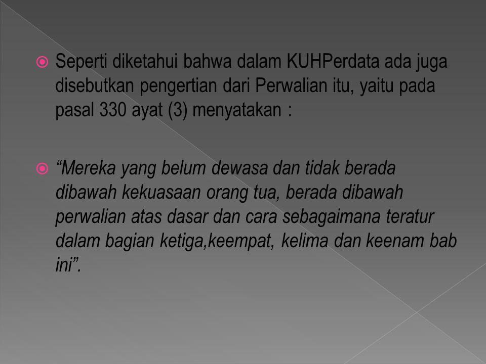 Seperti diketahui bahwa dalam KUHPerdata ada juga disebutkan pengertian dari Perwalian itu, yaitu pada pasal 330 ayat (3) menyatakan :