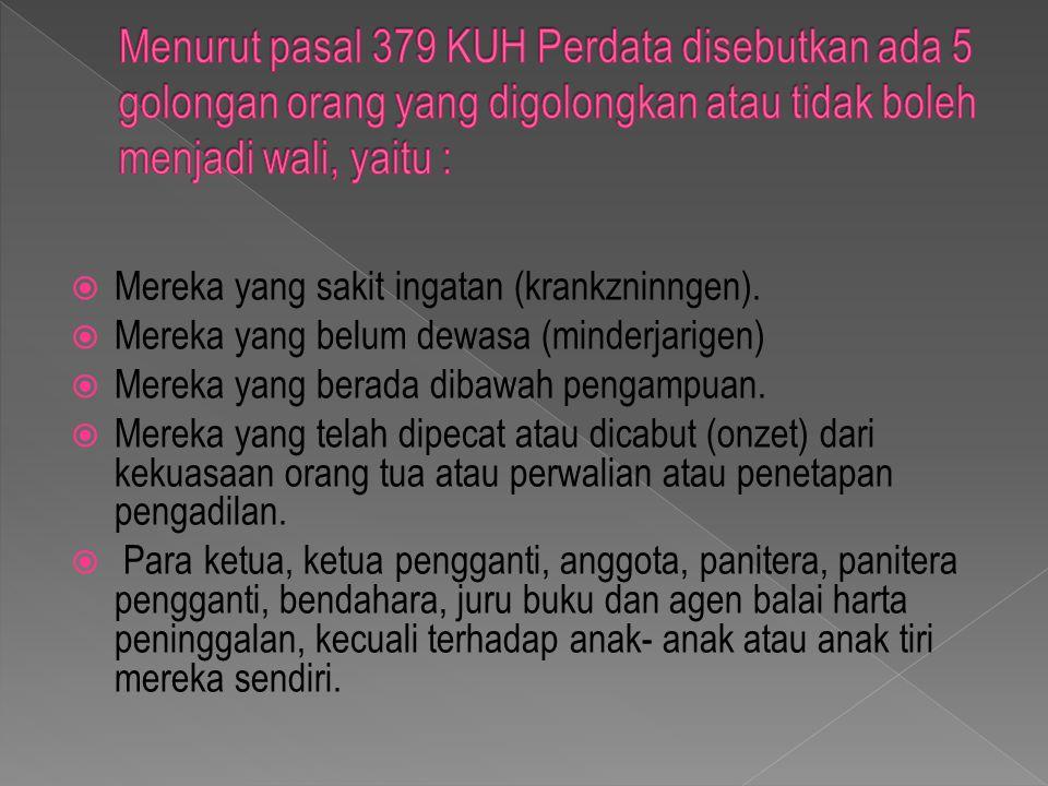 Menurut pasal 379 KUH Perdata disebutkan ada 5 golongan orang yang digolongkan atau tidak boleh menjadi wali, yaitu :