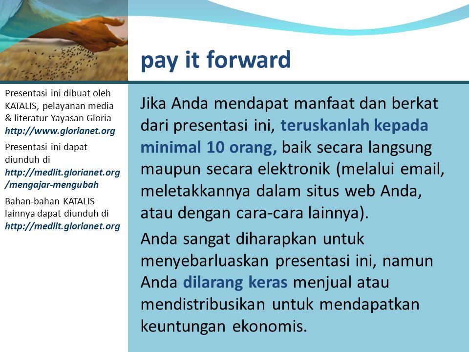 pay it forward Presentasi ini dibuat oleh KATALIS, pelayanan media & literatur Yayasan Gloria http://www.glorianet.org.