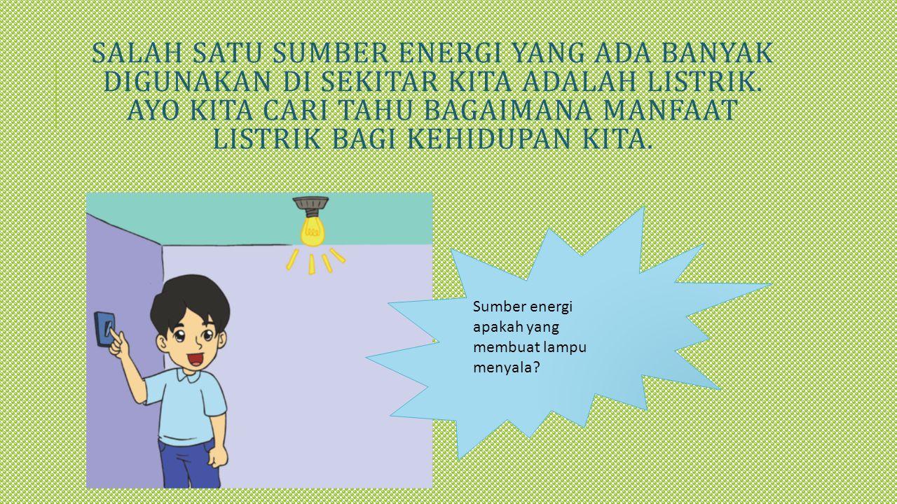 Salah satu sumber energi yang ada banyak digunakan di sekitar kita adalah listrik. Ayo kita cari tahu bagaimana manfaat listrik bagi kehidupan kita.