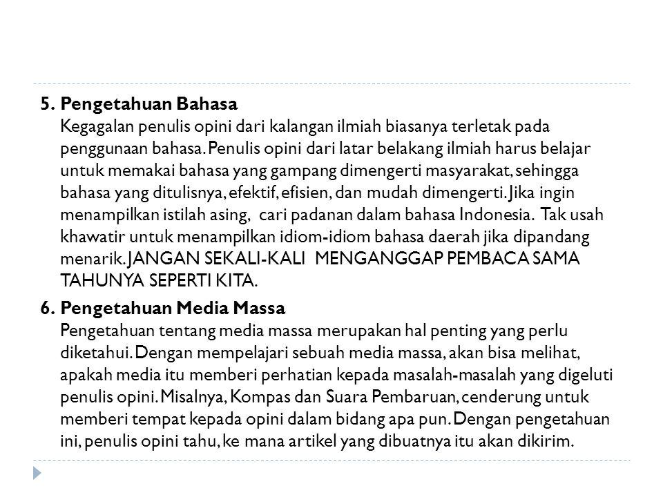 5. Pengetahuan Bahasa Kegagalan penulis opini dari kalangan ilmiah biasanya terletak pada penggunaan bahasa. Penulis opini dari latar belakang ilmiah harus belajar untuk memakai bahasa yang gampang dimengerti masyarakat, sehingga bahasa yang ditulisnya, efektif, efisien, dan mudah dimengerti. Jika ingin menampilkan istilah asing, cari padanan dalam bahasa Indonesia. Tak usah khawatir untuk menampilkan idiom-idiom bahasa daerah jika dipandang menarik. JANGAN SEKALI-KALI MENGANGGAP PEMBACA SAMA TAHUNYA SEPERTI KITA.