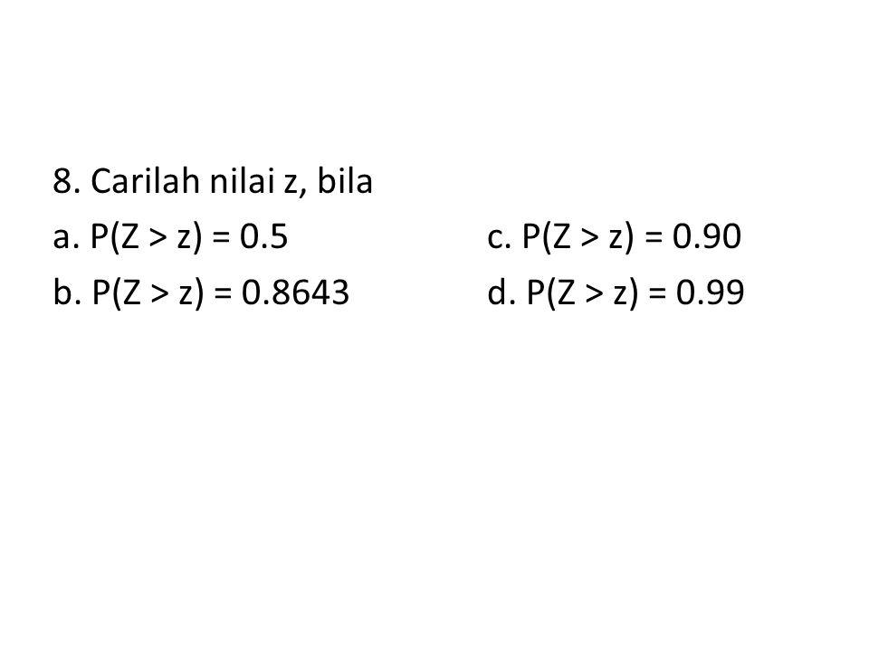 8. Carilah nilai z, bila a. P(Z > z) = 0.5 c. P(Z > z) = 0.90 b.