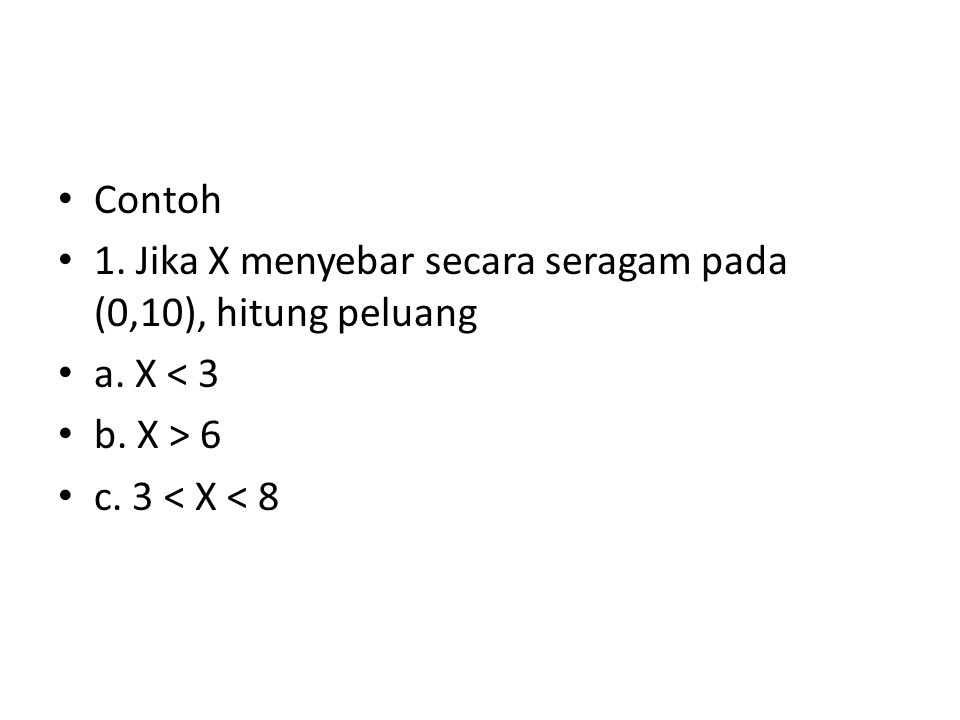 Contoh 1. Jika X menyebar secara seragam pada (0,10), hitung peluang a. X < 3 b. X > 6 c. 3 < X < 8