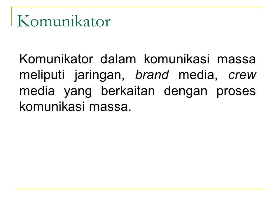 Komunikator Komunikator dalam komunikasi massa meliputi jaringan, brand media, crew media yang berkaitan dengan proses komunikasi massa.