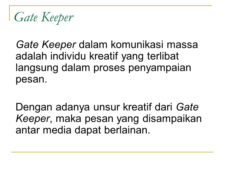 Gate Keeper Gate Keeper dalam komunikasi massa adalah individu kreatif yang terlibat langsung dalam proses penyampaian pesan.