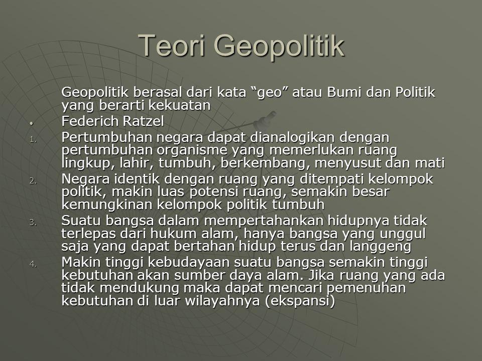 Teori Geopolitik Geopolitik berasal dari kata geo atau Bumi dan Politik yang berarti kekuatan. Federich Ratzel.