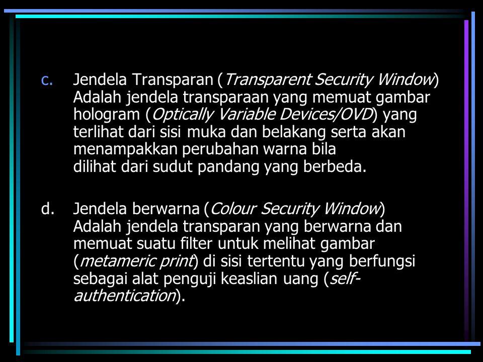 Jendela Transparan (Transparent Security Window) Adalah jendela transparaan yang memuat gambar hologram (Optically Variable Devices/OVD) yang terlihat dari sisi muka dan belakang serta akan menampakkan perubahan warna bila dilihat dari sudut pandang yang berbeda.