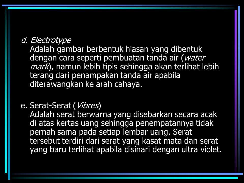 d. Electrotype Adalah gambar berbentuk hiasan yang dibentuk dengan cara seperti pembuatan tanda air (water mark), namun lebih tipis sehingga akan terlihat lebih terang dari penampakan tanda air apabila diterawangkan ke arah cahaya.
