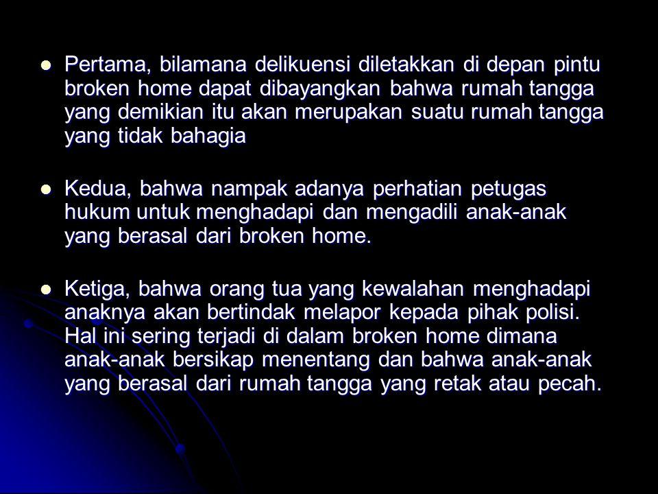 Pertama, bilamana delikuensi diletakkan di depan pintu broken home dapat dibayangkan bahwa rumah tangga yang demikian itu akan merupakan suatu rumah tangga yang tidak bahagia