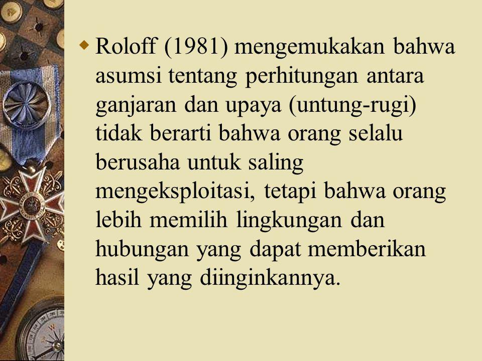 Roloff (1981) mengemukakan bahwa asumsi tentang perhitungan antara ganjaran dan upaya (untung-rugi) tidak berarti bahwa orang selalu berusaha untuk saling mengeksploitasi, tetapi bahwa orang lebih memilih lingkungan dan hubungan yang dapat memberikan hasil yang diinginkannya.
