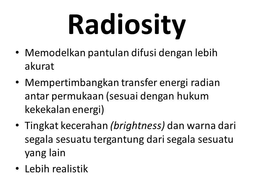Radiosity Memodelkan pantulan difusi dengan lebih akurat