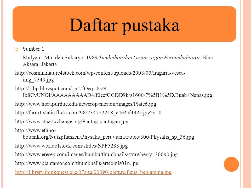 Daftar pustaka Sumber 1. Mulyani, Mul dan Sukaryo. 1989.Tumbuhan dan Organ-organ Pertumbuhanya. Bina Aksara. Jakarta.